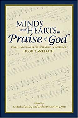 Minds and Hearts in Praise of God: Hymns and Essays in Church Music in Honor of Hugh T. McElrath 9781577363071