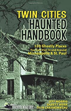 Twin Cities Haunted Handbook: 100 Ghostly Places You Can Visit in and Around Minneapolis and St. Paul 9781578605071