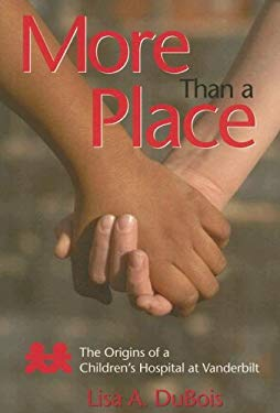 More Than a Place: The Origins of a Children's Hospital at Vanderbilt 9781577363873