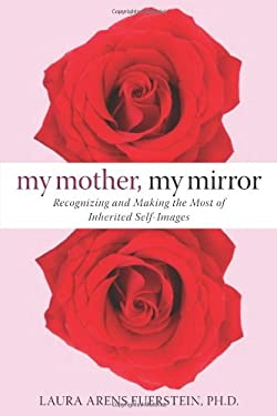 My Mother, My Mirror: Recognizing and Making the Most of Inherited Self-Images 9781572245693