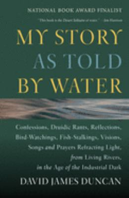 My Story as Told by Water: Confessions, Druidic Tants, Reflections, Bird-Watchings, Fish-Stalking, Visions, Songs and Prayers Refracting Light, f 9781578050833