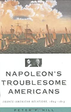 Napoleon's Troublesome Americans: Franco-American Relations, 1804-1815 9781574888799