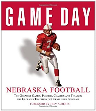 Nebraska Football: The Greatest Games, Players, Coaches and Teams in the Glorious Tradition of Cornhusker Football 9781572438842