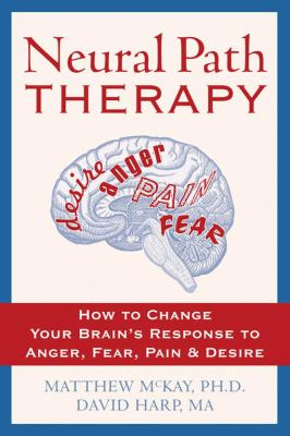 Neural Path Therapy: How to Change Your Brain's Response to Anger, Fear, Pain, and Desire 9781572244269