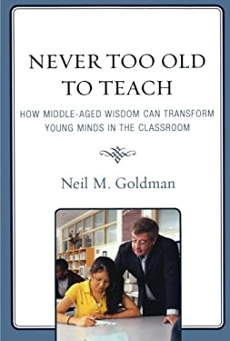 Never Too Old to Teach: How Middle-Aged Wisdom Can Transform Young Minds in the Classroom 9781578869756