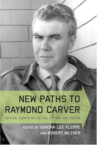 New Paths to Raymond Carver: Critical Essays on His Life, Fiction, and Poetry