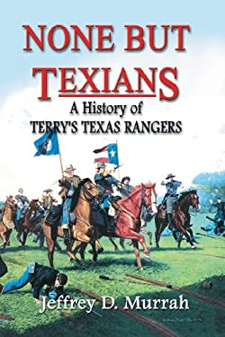 None But Texians: A History of Terry's Texas Rangers 9781571685520