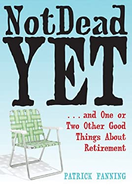 Not Dead Yet: And One or Two Other Good Things about Retirement 9781572245525