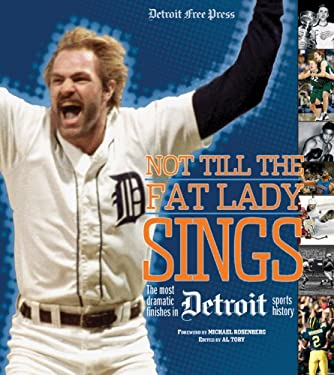 Not Till the Fat Lady Sings: Detroit: The Most Dramatic Finishes in Detroit Sports History 9781572438941