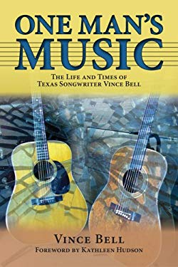 One Man's Music: The Life and Times of Texas Songwriter Vince Bell 9781574412666