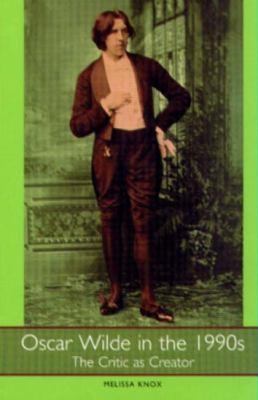 Oscar Wilde in the 1990s: The Critic as Creator 9781571130426