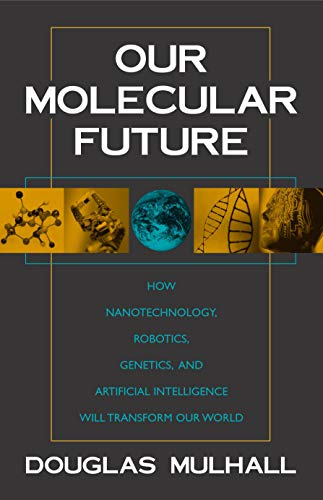 Our Molecular Future: How Nanotechnology, Robotics, Genetics, and Artificial Intelligence Will Transform Our World 9781573929929