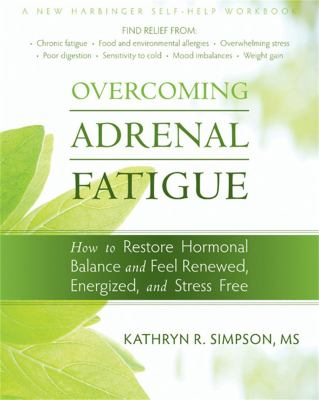 Overcoming Adrenal Fatigue: How to Restore Hormonal Balance and Feel Renewed, Energized, and Stress Free 9781572249523