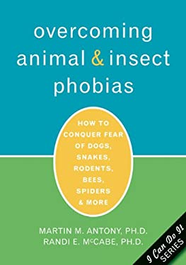 Overcoming Animal and Insect Phobias: How to Conquer Fear of Dogs, Snakes, Rodents, Bees, Spiders, and More 9781572243880