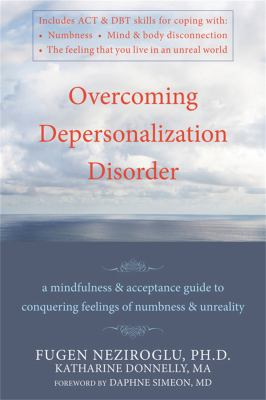 Overcoming Depersonalization Disorder: A Mindfulness & Acceptance Guide to Conquering Feelings of Numbness & Unreality 9781572247062