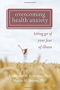 Overcoming Health Anxiety: Letting Go of Your Fear of Illness 9781572248380