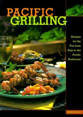 Pacific Grilling: Recipes for the Fire from Baja to the Pacific Northwest 9781570611759