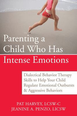 Parenting a Child Who Has Intense Emotions: Dialectical Behavior Therapy Skills to Help Your Child Regulate Emotional Outbursts & Aggressive Behaviors
