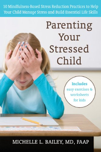 Parenting Your Stressed Child: 10 Mindfulness-Based Stress Reduction Practices to Help Your Child Manage Stress and Build Essential Life Skills 9781572249790