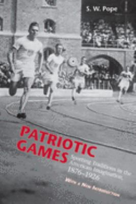 Patriotic Games: Sporting Tradition in the American Imagination, 1876-1926 9781572334984
