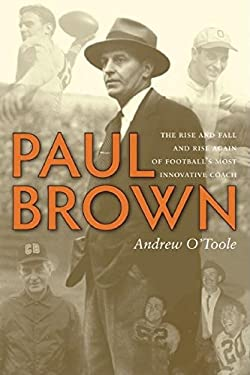 Paul Brown: The Rise and Fall and Rise Again of Football's Most Innovative Coach 9781578603190