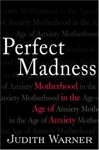 Perfect Madness: Motherhood in the Age of Anxiety 9781573223041