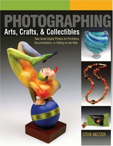 Photographing Arts, Crafts & Collectibles: Take Great Digital Photos for Portfolios, Documentation, or Selling on the Web 9781579909062