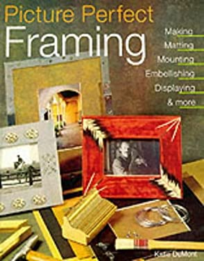 Picture Perfect Framing: Making, Matting, Mounting, Embellishing, Displaying and More 9781579903114