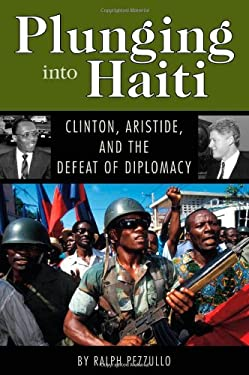 Plunging Into Haiti: Clinton, Aristide, and the Defeat of Diplomacy 9781578068609