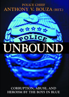 Police Unbound: Corruption, Abuse, and Heroism by the Boys in Blue 9781573928779