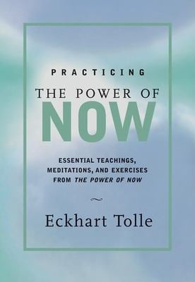 Practicing the Power of Now : Essential Teachings, Meditations, and Exercises from the Power of Now