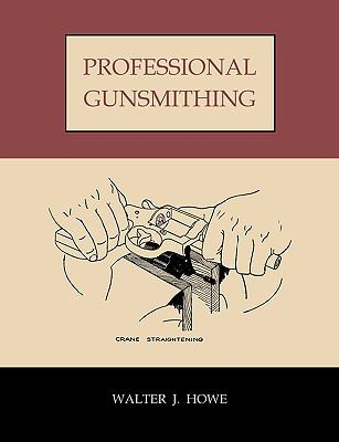 Professional Gunsmithing: A Textbook on the Repair and Alteration of Firearms, with Detailed Notes and Suggestions Relative to the Equipment and 9781578988662