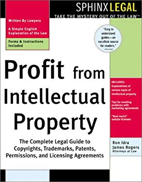 Profit from Intellectual Property: The Complete Legal Guide to Copyrights, Trademarks, Patents, Permissions and Licensing Agreements 9781572483323
