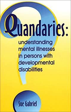 Quandaries: Understanding Mental Illnesses in Persons with Developmental Disabilities 9781572560413