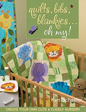Quilts, Bibs, Blankies... Oh My!: Create Your Own Cute & Cuddly Nursery [With Patterns] 9781571204912
