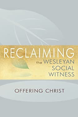 Reclaiming the Wesleyan Social Witness: Offering Christ 9781577364092