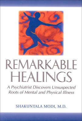 Remarkable Healings: A Psychiatrist Discovers Unsuspected Roots of Mental and Physical Illness: A Psychiatrist Discovers Unsuspected Roots of Mental a 9781571740793