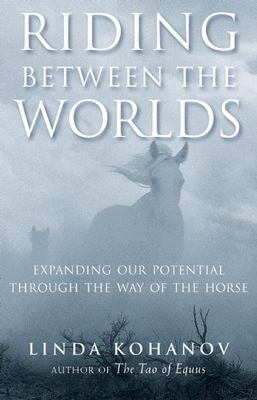 Riding Between the Worlds: Expanding Our Potential Through the Way of the Horse 9781577315766
