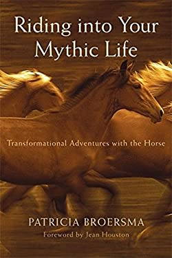 Riding Into Your Mythic Life: Transformational Adventures with the Horse 9781577315742