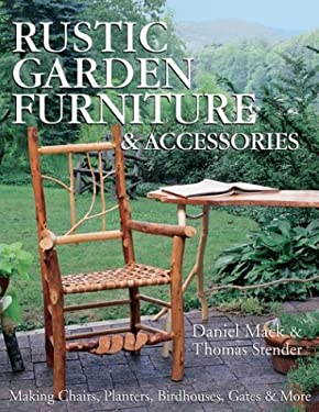 Rustic Garden Furniture & Accessories: Making Chairs, Planters, Birdhouses, Gates & More 9781579903558