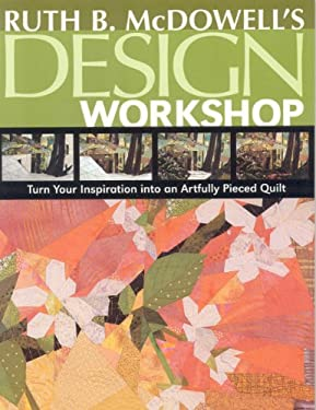 Ruth B. McDowell's Design Workshop: Turn Your Inspiration Into an Artfully Pieced Quilt 9781571204196