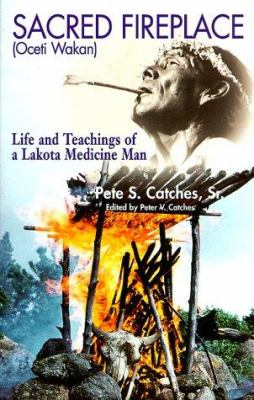 Sacred Fireplace (Oceti Wakan): Life and Teachings of a Lakota Medicine Man 9781574160369