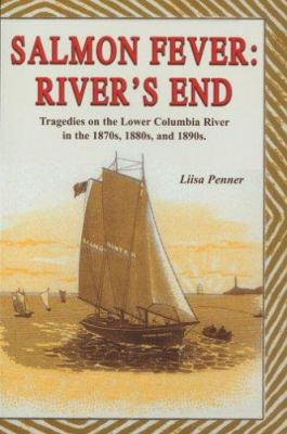 Salmon Fever: River's End: Tragedies on the Lower Columbia River in the 1870s, 1880s, and 1890s 9781571883902