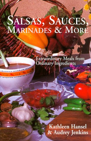 Salsas, Sauces, Marinades & More: Extraordinary Meals from Ordinary Ingredients 9781574160383