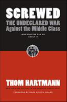 Screwed: The Undeclared War Against the Middle Class - And What We Can Do about It 9781576754634