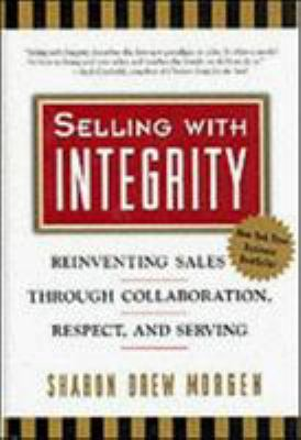 Selling with Integrity: Reinventing Sales Through Collaboration, Respect, and Serving 9781576750179
