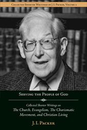 Serving the People of God: Collected Shorter Writings of J.I. Packer on the Church, Evangelism, the Charismatic Movement, and Chri