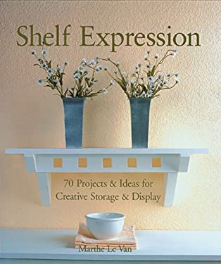 Shelf Expression: 70 Projects & Ideas for Creative Storage & Display 9781579906900
