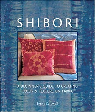 Shibori: A Beginner's Guide to Creating Color & Texture on Fabric 9781579906597