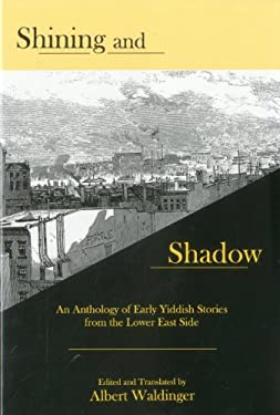 Shining and Shadow: An Anthology of Early Yiddish Stories from the Lower East Side 9781575911076
